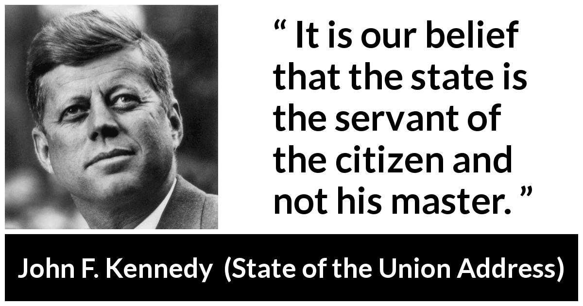 John F. Kennedy quote about state from State of the Union Address (11 January 1962) - It is our belief that the state is the servant of the citizen and not his master.
