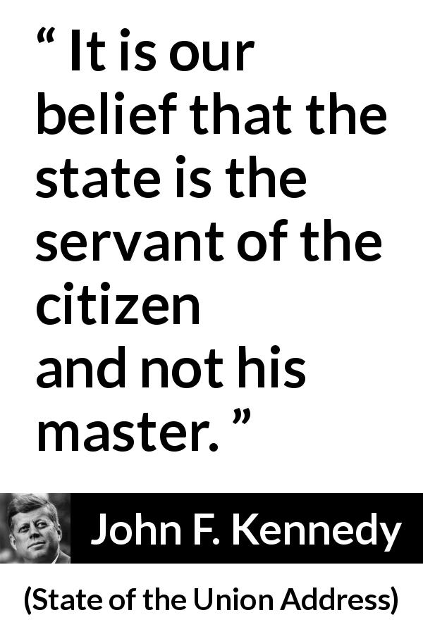 "John F. Kennedy about state (""State of the Union Address"", 11 January 1962) - It is our belief that the state is the servant of the citizen and not his master."