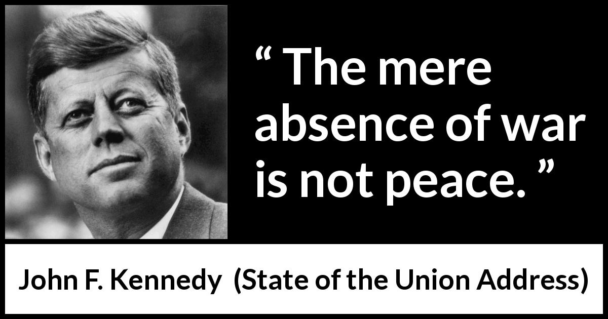 "John F. Kennedy about war (""State of the Union Address"", 14 January 1963) - The mere absence of war is not peace."
