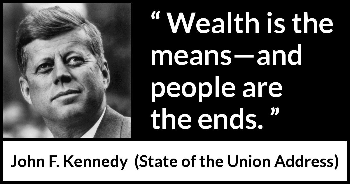 "John F. Kennedy about wealth (""State of the Union Address"", 11 January 1962) - Wealth is the means—and people are the ends."
