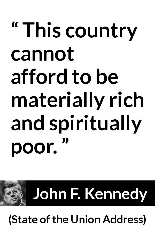 John F. Kennedy quote about wealth from State of the Union Address (14 January 1963) - This country cannot afford to be materially rich and spiritually poor.