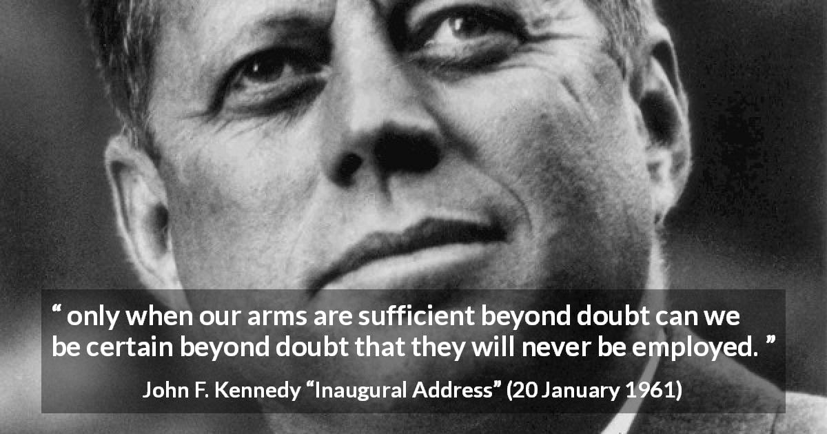 "John F. Kennedy about weapons (""Inaugural Address"", 20 January 1961) - only when our arms are sufficient beyond doubt can we be certain beyond doubt that they will never be employed."