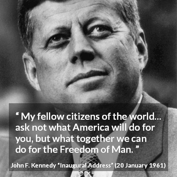 "John F. Kennedy about world (""Inaugural Address"", 20 January 1961) - My fellow citizens of the world... ask not what America will do for you, but what together we can do for the Freedom of Man."