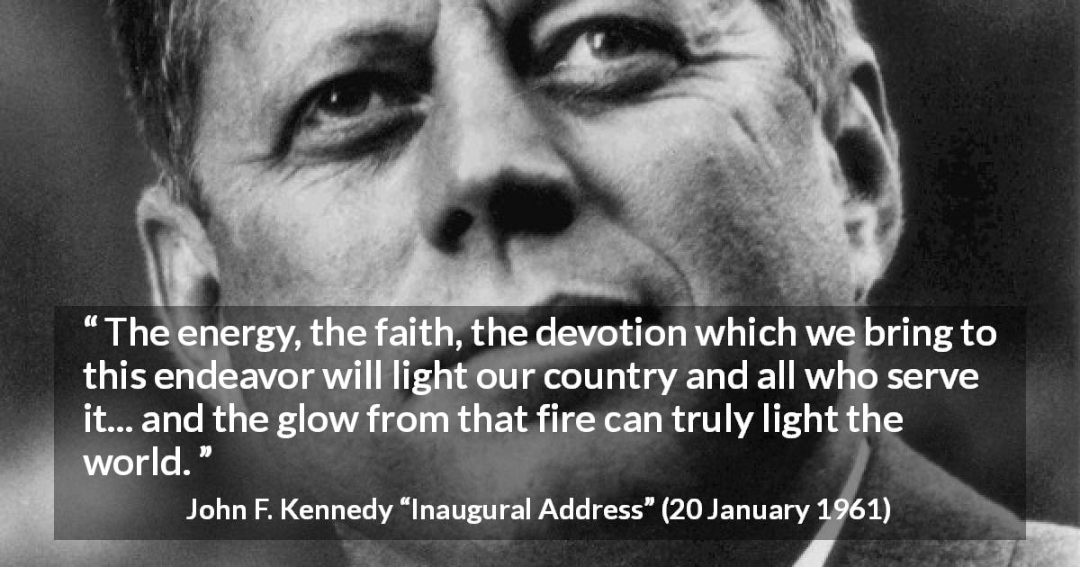 "John F. Kennedy about world (""Inaugural Address"", 20 January 1961) - The energy, the faith, the devotion which we bring to this endeavor will light our country and all who serve it... and the glow from that fire can truly light the world."