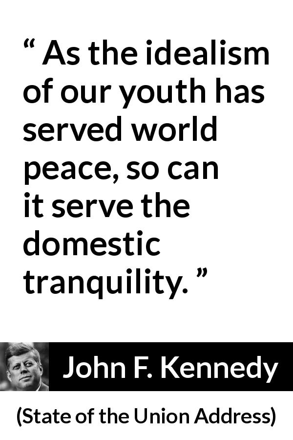 "John F. Kennedy about youth (""State of the Union Address"", 14 January 1963) - As the idealism of our youth has served world peace, so can it serve the domestic tranquility."