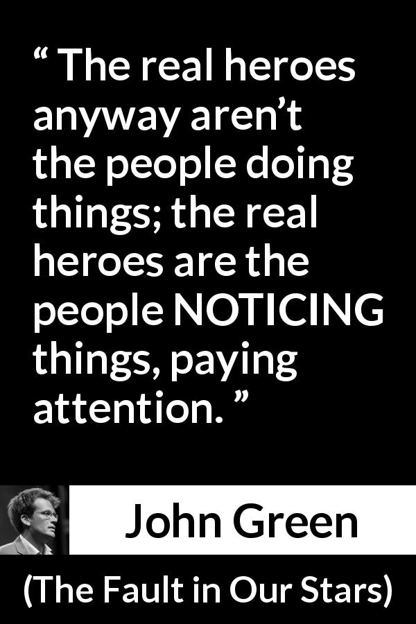 "John Green about action (""The Fault in Our Stars"", 2012) - The real heroes anyway aren't the people doing things; the real heroes are the people NOTICING things, paying attention."