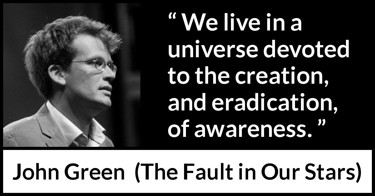 John Green - The Fault in Our Stars - We live in a universe devoted to the creation, and eradication, of awareness.