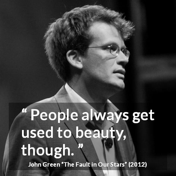 John Green quote about beauty from The Fault in Our Stars (2012) - People always get used to beauty, though.