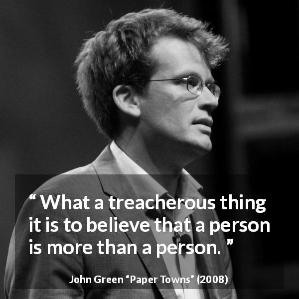 "John Green about belief (""Paper Towns"", 2008) - What a treacherous thing it is to believe that a person is more than a person."