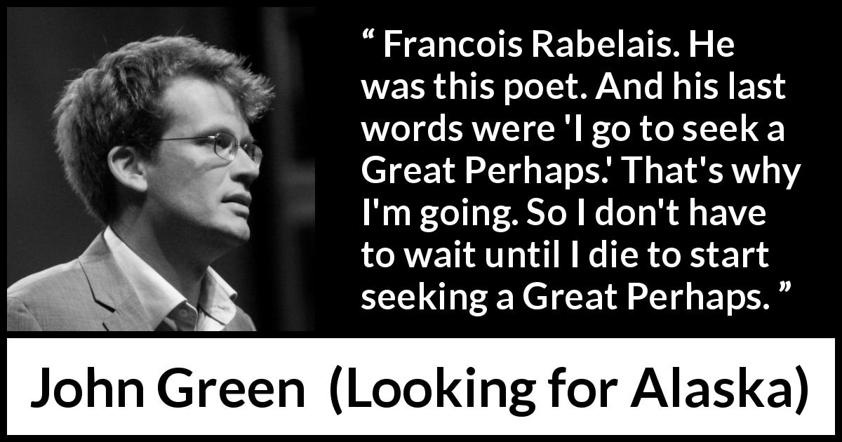 "John Green about death (""Looking for Alaska"", 2005) - Francois Rabelais. He was this poet. And his last words were 'I go to seek a Great Perhaps.' That's why I'm going. So I don't have to wait until I die to start seeking a Great Perhaps."