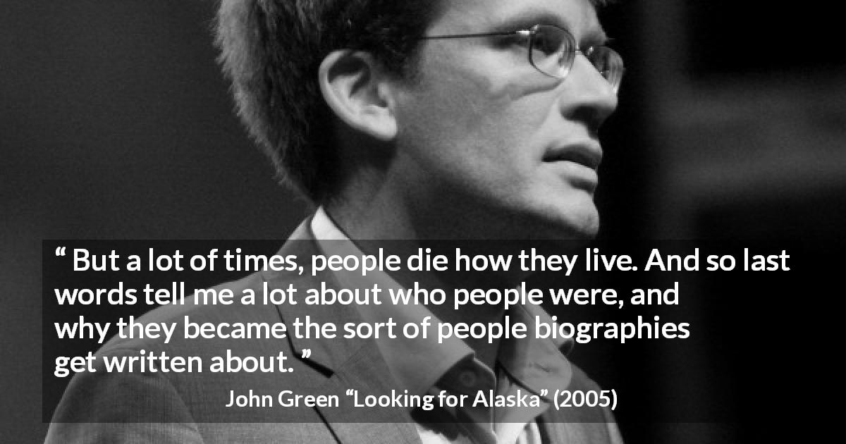 "John Green about death (""Looking for Alaska"", 2005) - But a lot of times, people die how they live. And so last words tell me a lot about who people were, and why they became the sort of people biographies get written about."