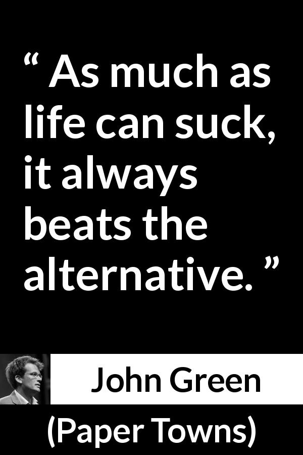 "John Green about death (""Paper Towns"", 2008) - As much as life can suck, it always beats the alternative."
