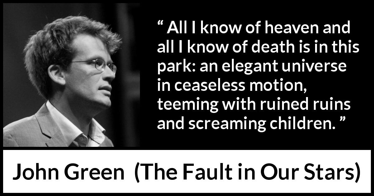 John Green quote about death from The Fault in Our Stars (2012) - All I know of heaven and all I know of death is in this park: an elegant universe in ceaseless motion, teeming with ruined ruins and screaming children.