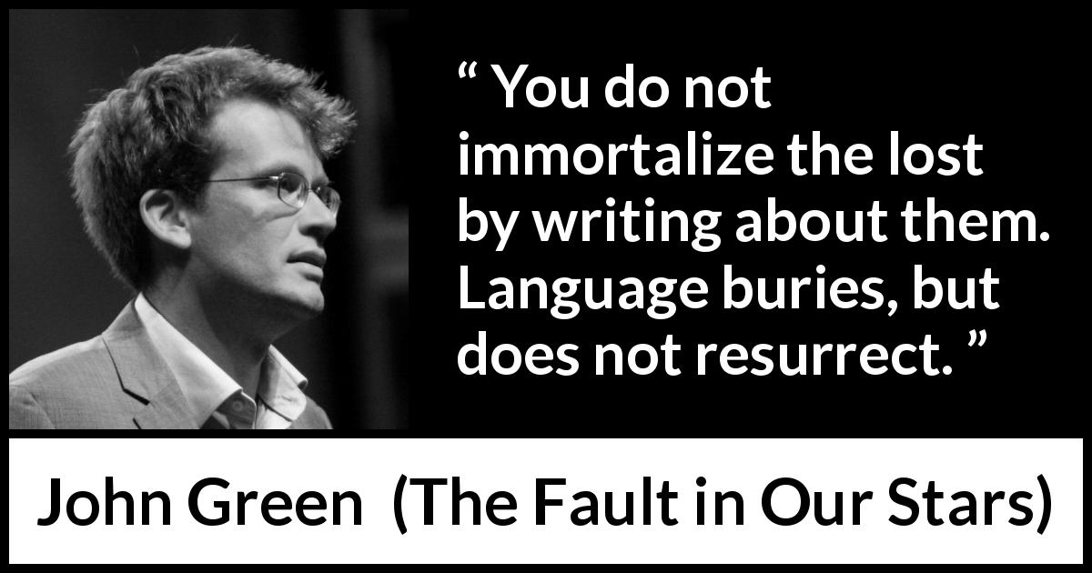 "John Green about death (""The Fault in Our Stars"", 2012) - You do not immortalize the lost by writing about them. Language buries, but does not resurrect."
