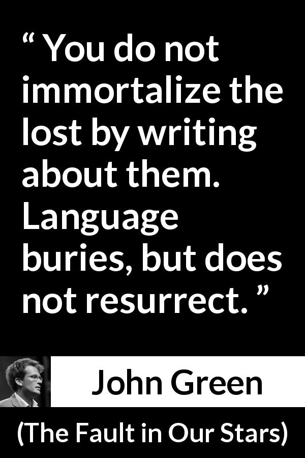 John Green - The Fault in Our Stars - You do not immortalize the lost by writing about them. Language buries, but does not resurrect.