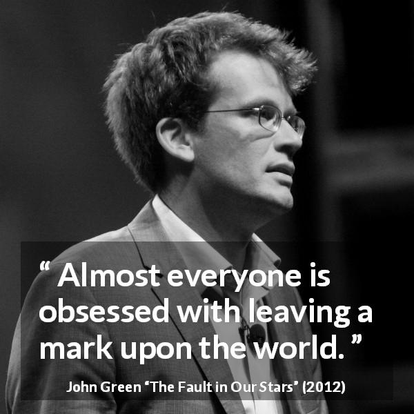 "John Green about death (""The Fault in Our Stars"", 2012) - Almost everyone is obsessed with leaving a mark upon the world."