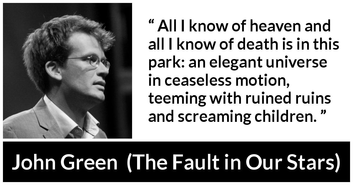 John Green - The Fault in Our Stars - All I know of heaven and all I know of death is in this park: an elegant universe in ceaseless motion, teeming with ruined ruins and screaming children.