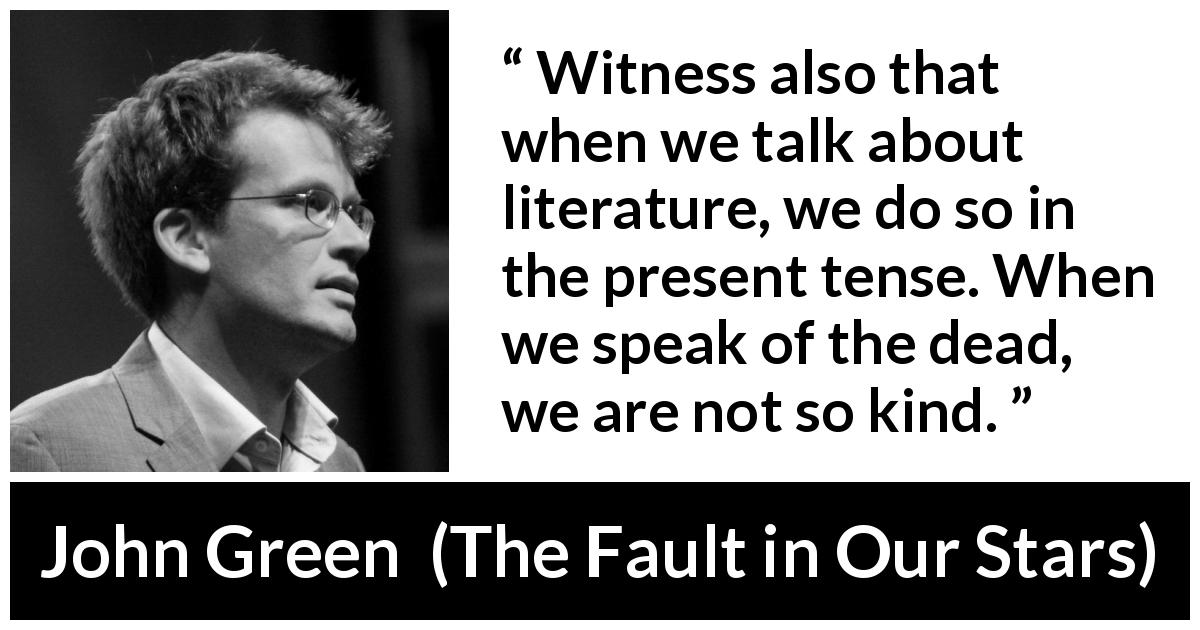 John Green - The Fault in Our Stars - Witness also that when we talk about literature, we do so in the present tense. When we speak of the dead, we are not so kind.