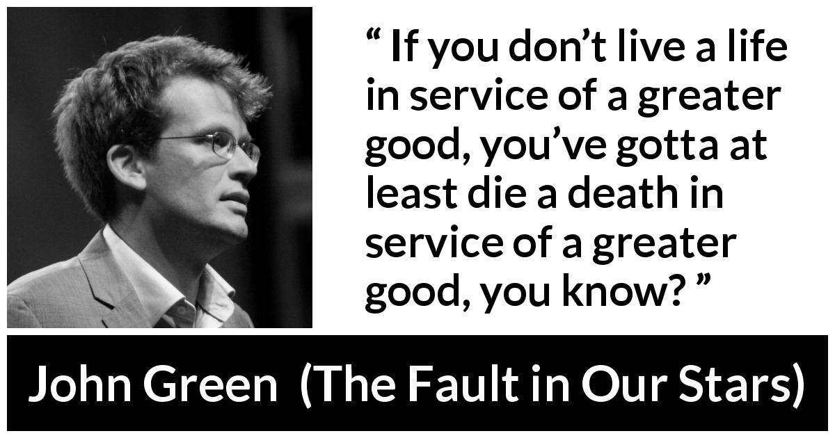 John Green - The Fault in Our Stars - If you don't live a life in service of a greater good, you've gotta at least die a death in service of a greater good, you know?