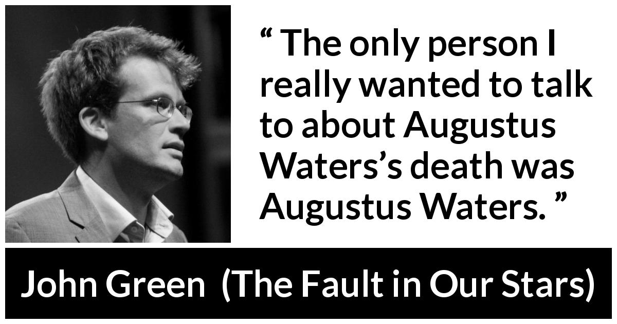 "John Green about death (""The Fault in Our Stars"", 2012) - The only person I really wanted to talk to about Augustus Waters's death was Augustus Waters."