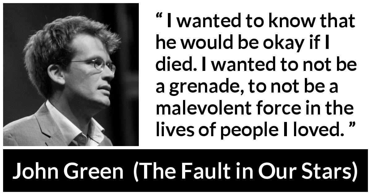 "John Green about death (""The Fault in Our Stars"", 2012) - I wanted to know that he would be okay if I died. I wanted to not be a grenade, to not be a malevolent force in the lives of people I loved."