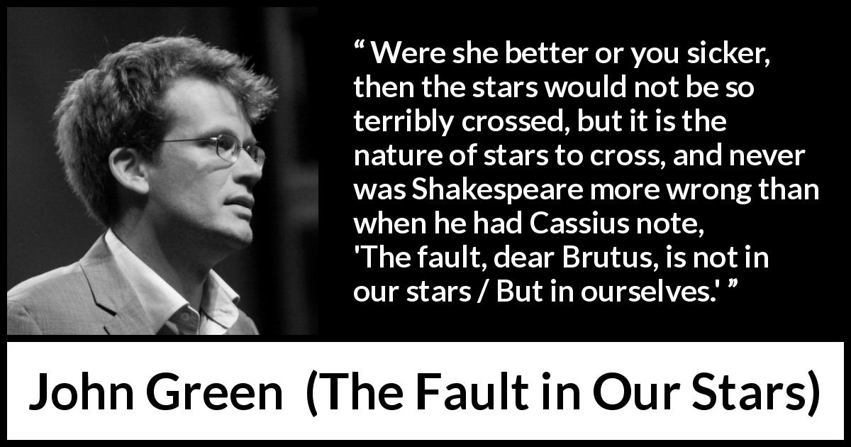 "John Green about fate (""The Fault in Our Stars"", 2012) - Were she better or you sicker, then the stars would not be so terribly crossed, but it is the nature of stars to cross, and never was Shakespeare more wrong than when he had Cassius note, 'The fault, dear Brutus, is not in our stars / But in ourselves.'"