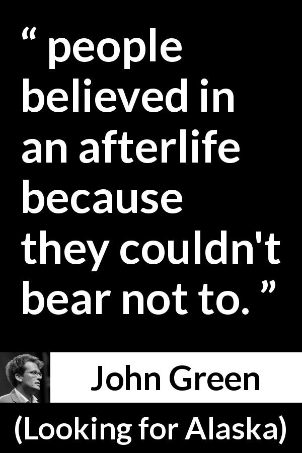 "John Green about fear (""Looking for Alaska"", 2005) - people believed in an afterlife because they couldn't bear not to."