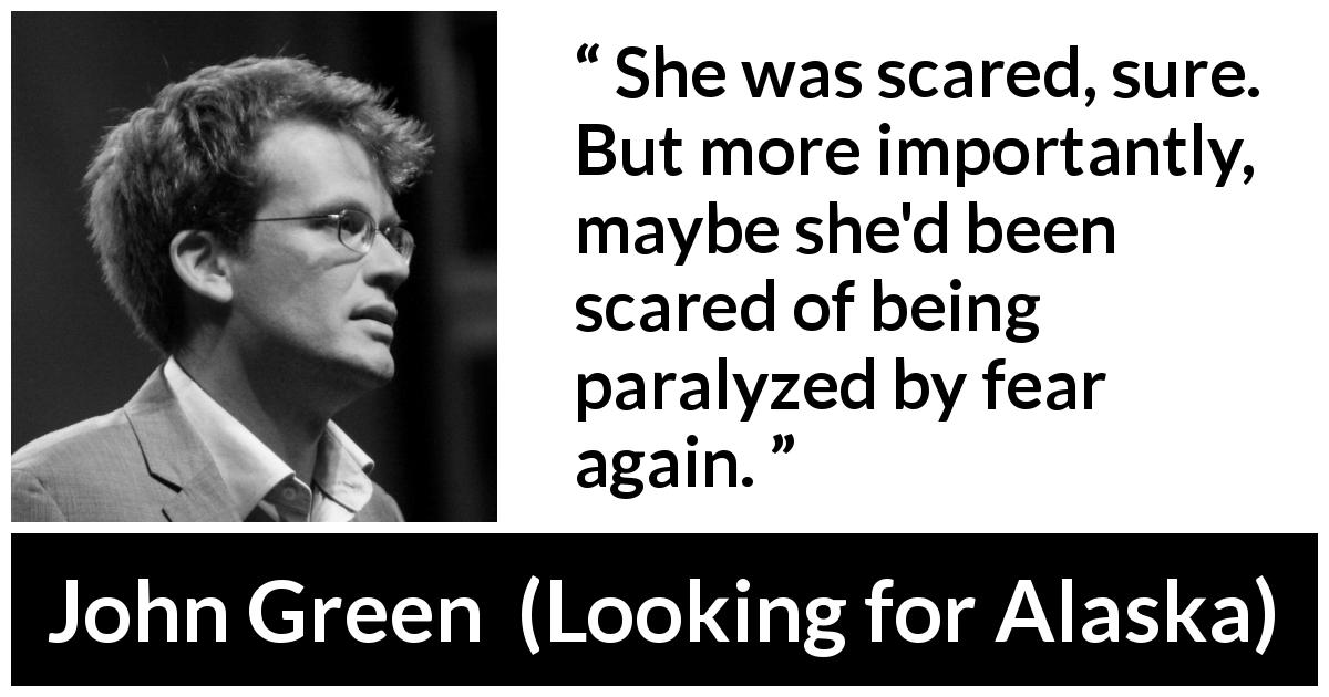 "John Green about fear (""Looking for Alaska"", 2005) - She was scared, sure. But more importantly, maybe she'd been scared of being paralyzed by fear again."