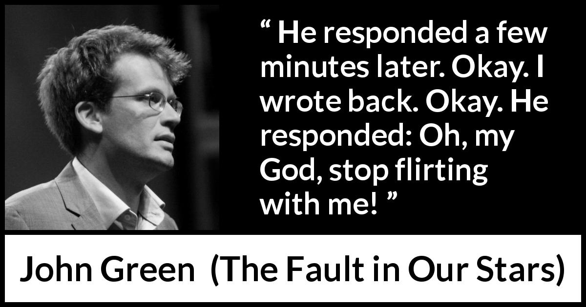 "John Green about flirting (""The Fault in Our Stars"", 2012) - He responded a few minutes later. Okay. I wrote back. Okay. He responded: Oh, my God, stop flirting with me!"