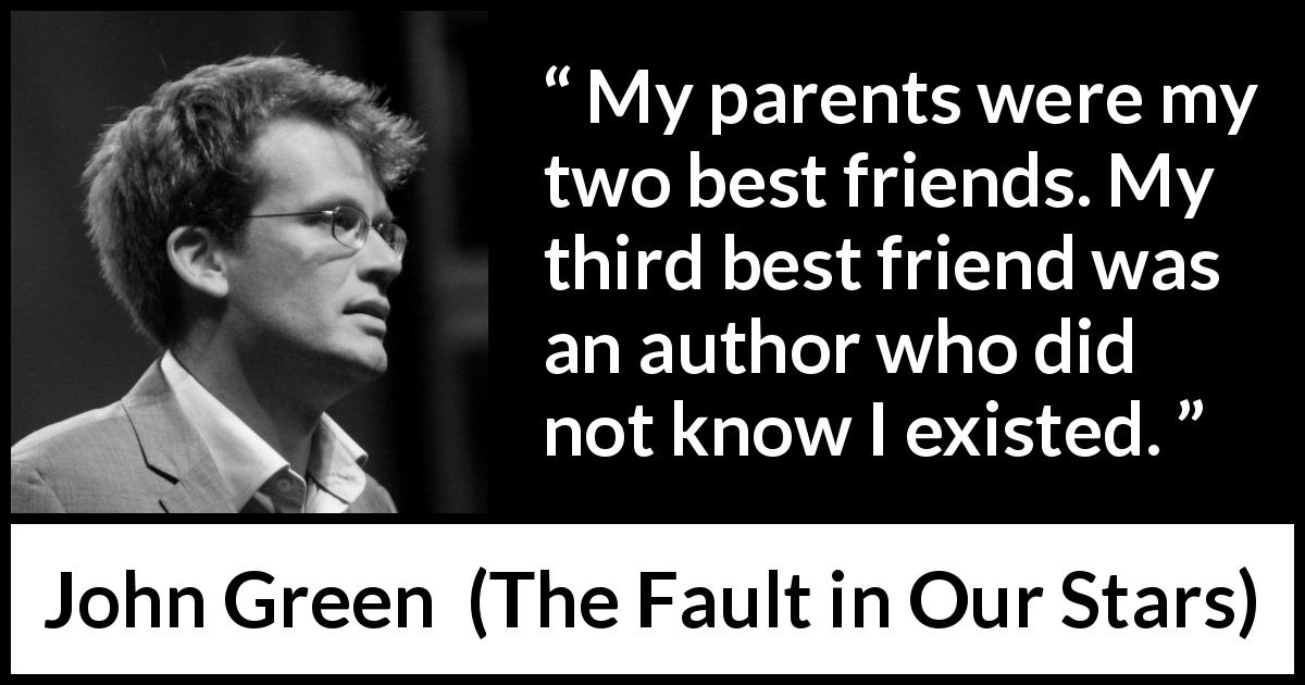 John Green quote about friendship from The Fault in Our Stars (2012) - My parents were my two best friends. My third best friend was an author who did not know I existed.