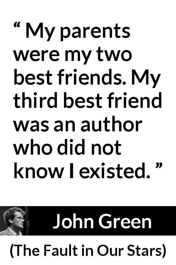 John Green - The Fault in Our Stars - My parents were my two best friends. My third best friend was an author who did not know I existed.