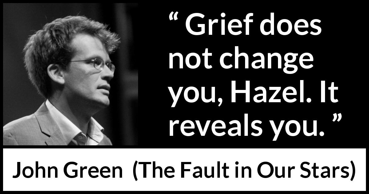 "John Green about grief (""The Fault in Our Stars"", 2012) - Grief does not change you, Hazel. It reveals you."