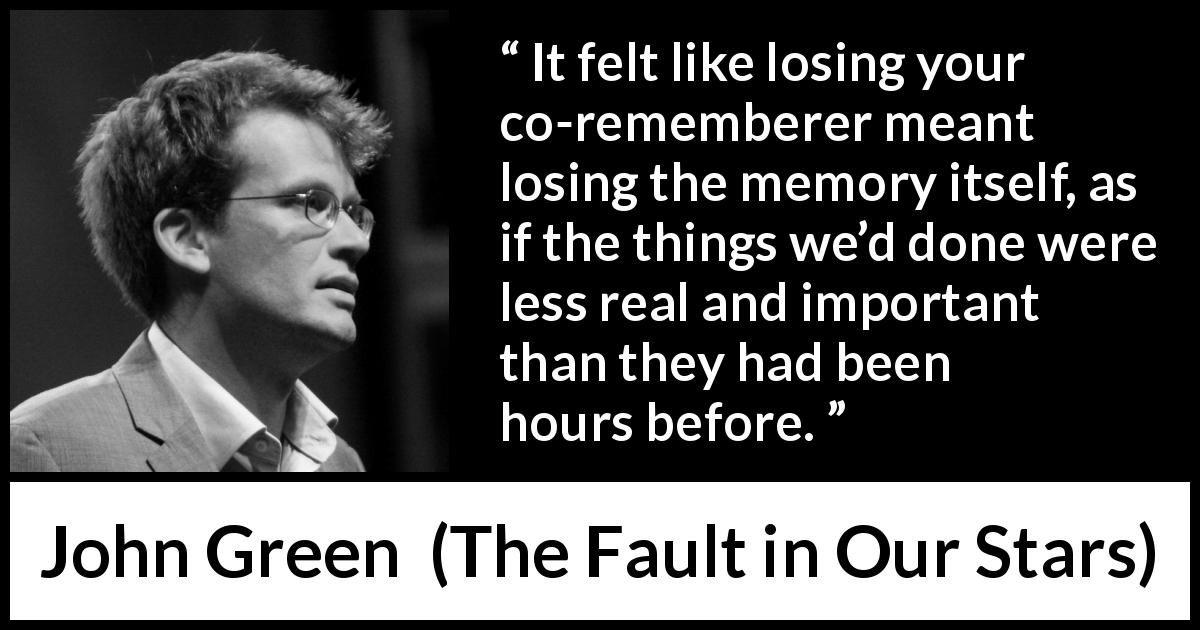"John Green about grief (""The Fault in Our Stars"", 2012) - It felt like losing your co-rememberer meant losing the memory itself, as if the things we'd done were less real and important than they had been hours before."