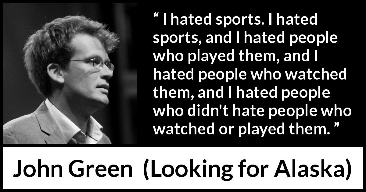 "John Green about hate (""Looking for Alaska"", 2005) - I hated sports. I hated sports, and I hated people who played them, and I hated people who watched them, and I hated people who didn't hate people who watched or played them."