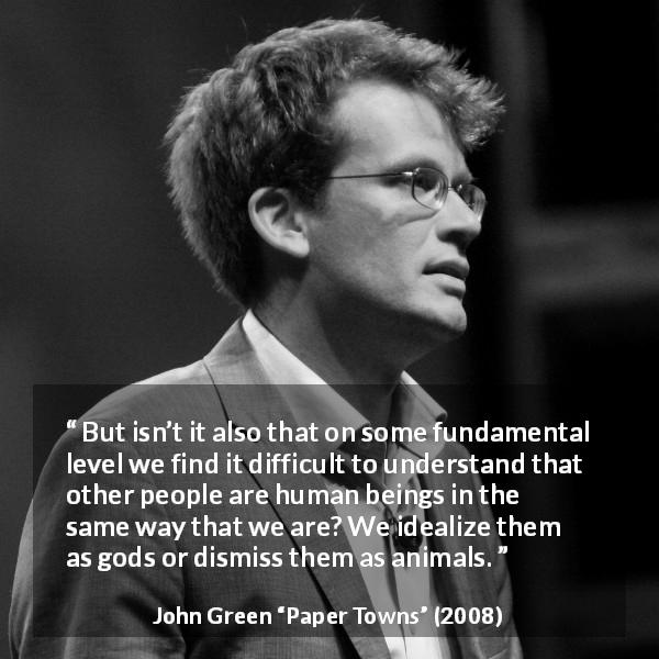 "John Green about humanity (""Paper Towns"", 2008) - But isn't it also that on some fundamental level we find it difficult to understand that other people are human beings in the same way that we are? We idealize them as gods or dismiss them as animals."