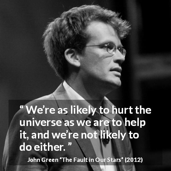 "John Green about hurting (""The Fault in Our Stars"", 2012) - We're as likely to hurt the universe as we are to help it, and we're not likely to do either."