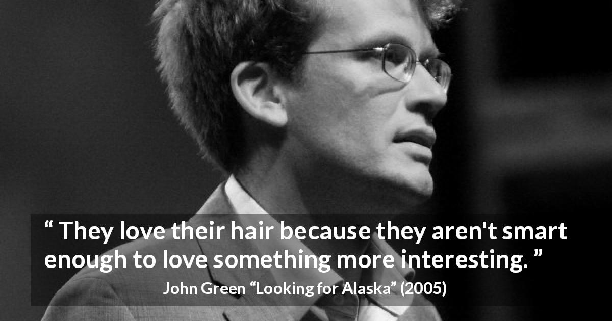 "John Green about intelligence (""Looking for Alaska"", 2005) - They love their hair because they aren't smart enough to love something more interesting."