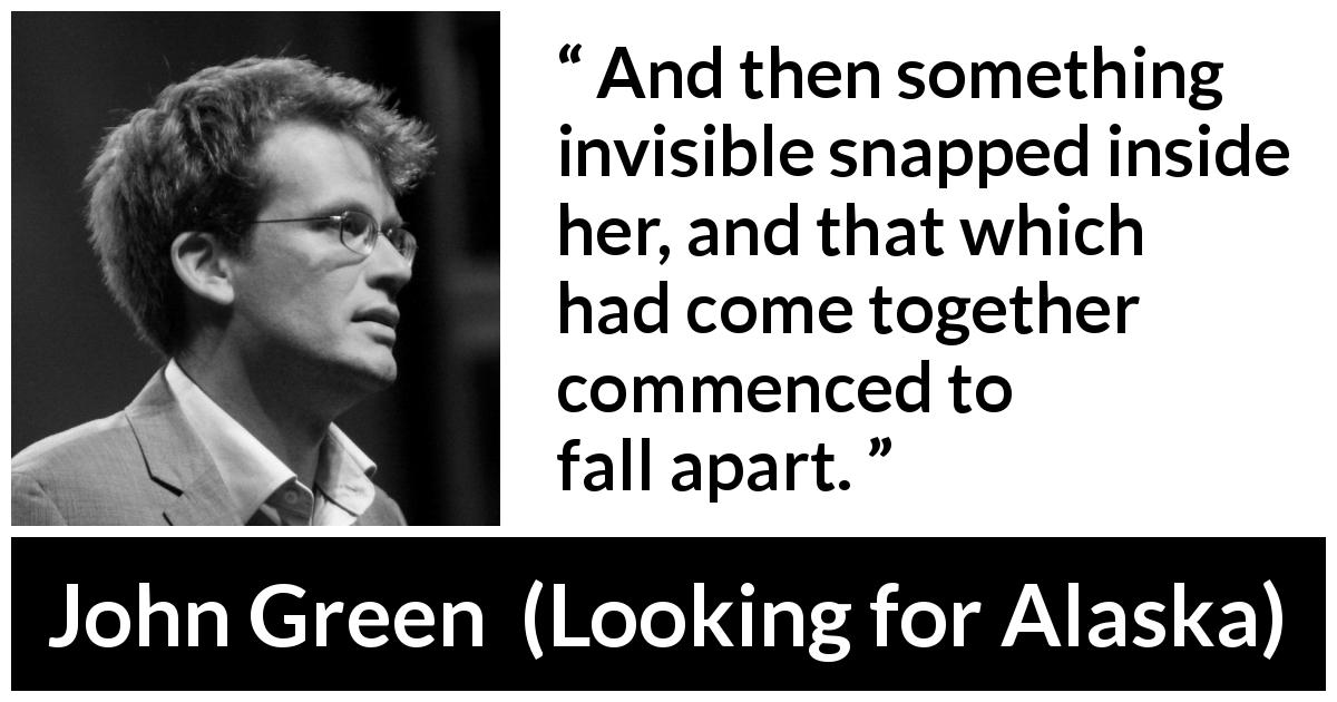 "John Green about invisible (""Looking for Alaska"", 2005) - And then something invisible snapped inside her, and that which had come together commenced to fall apart."