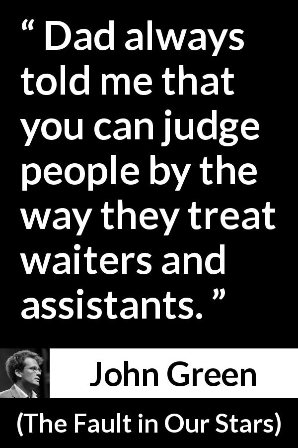 John Green - The Fault in Our Stars - Dad always told me that you can judge people by the way they treat waiters and assistants.