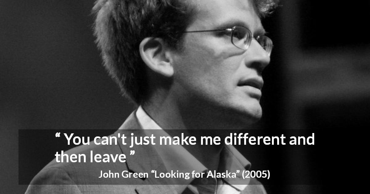 "John Green about leaving (""Looking for Alaska"", 2005) - You can't just make me different and then leave"