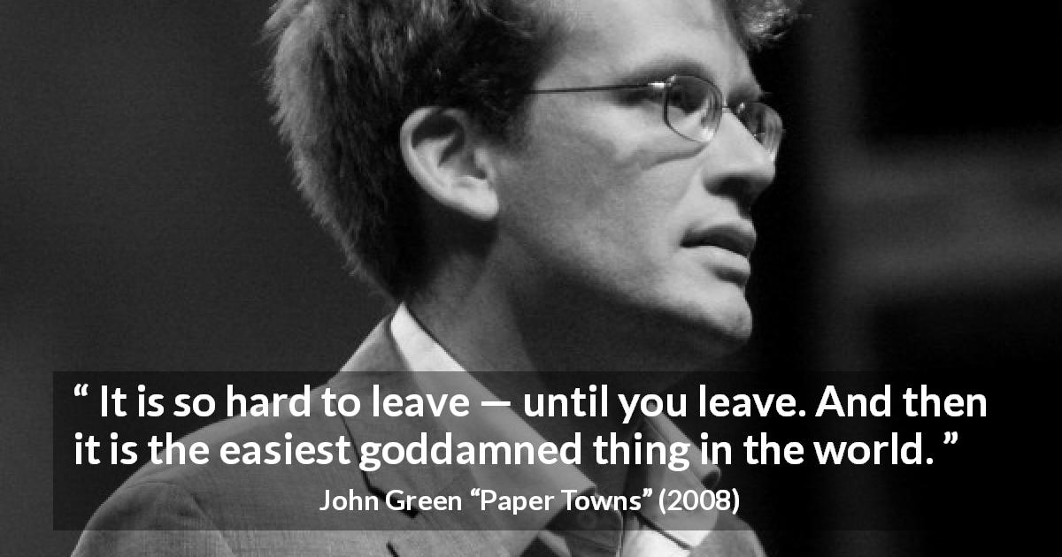 "John Green about leaving (""Paper Towns"", 2008) - It is so hard to leave — until you leave. And then it is the easiest goddamned thing in the world."