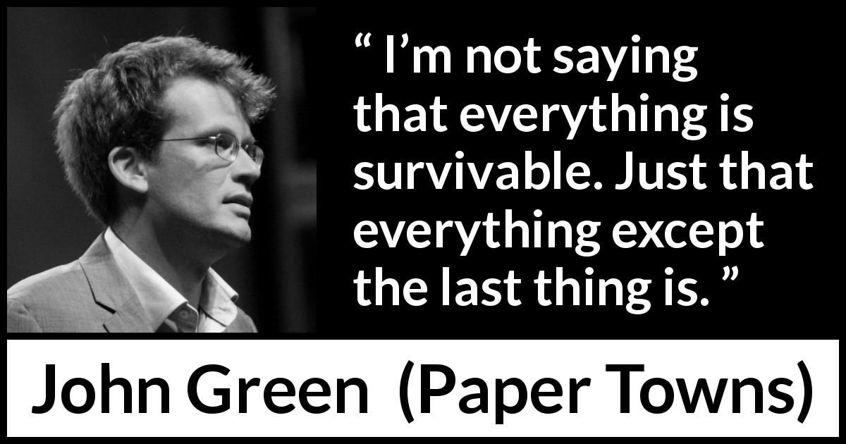 "John Green about life (""Paper Towns"", 2008) - I'm not saying that everything is survivable. Just that everything except the last thing is."