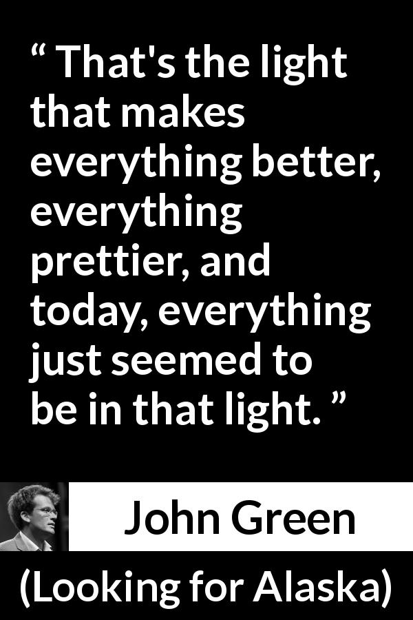 "John Green about light (""Looking for Alaska"", 2005) - That's the light that makes everything better, everything prettier, and today, everything just seemed to be in that light."