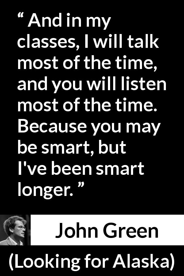 "John Green about listening (""Looking for Alaska"", 2005) - And in my classes, I will talk most of the time, and you will listen most of the time. Because you may be smart, but I've been smart longer."