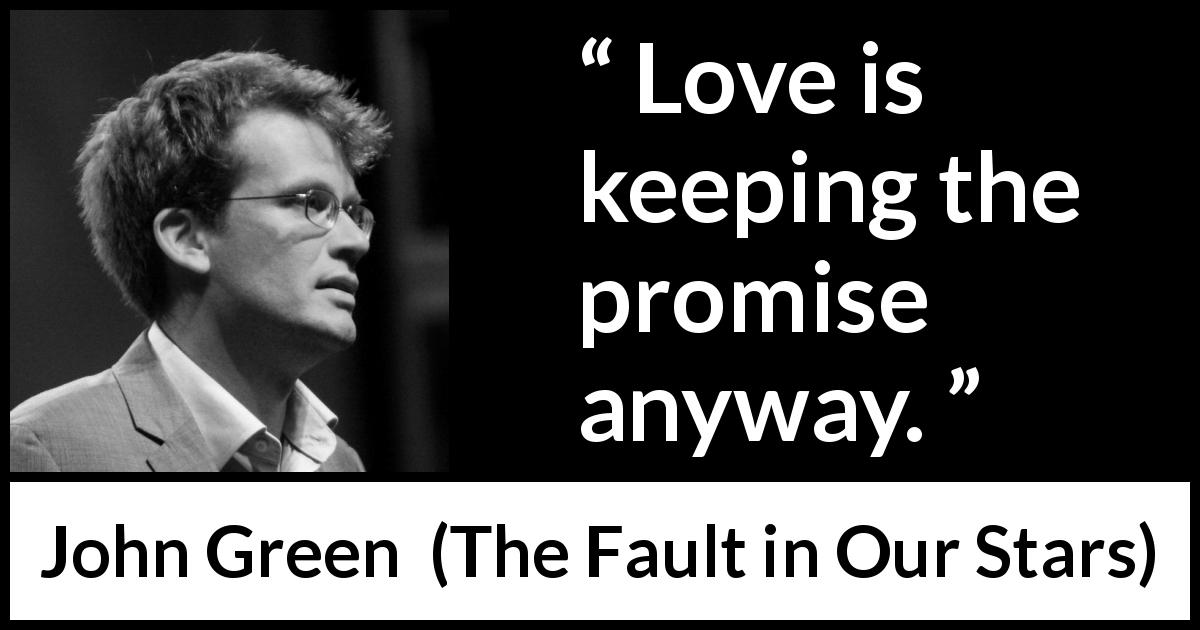 John Green - The Fault in Our Stars - Love is keeping the promise anyway.