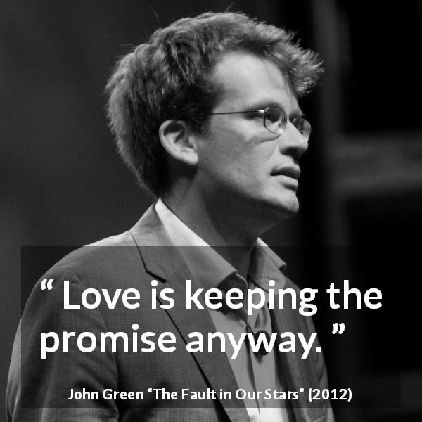 John Green quote about love from The Fault in Our Stars (2012) - Love is keeping the promise anyway.
