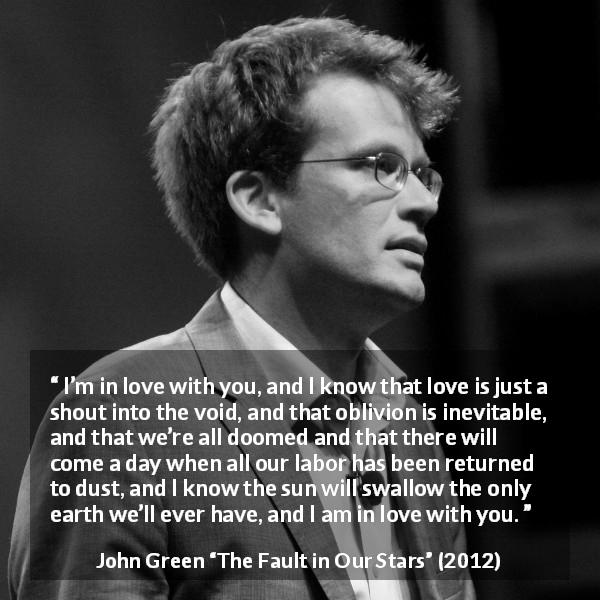 "John Green about love (""The Fault in Our Stars"", 2012) - I'm in love with you, and I know that love is just a shout into the void, and that oblivion is inevitable, and that we're all doomed and that there will come a day when all our labor has been returned to dust, and I know the sun will swallow the only earth we'll ever have, and I am in love with you."