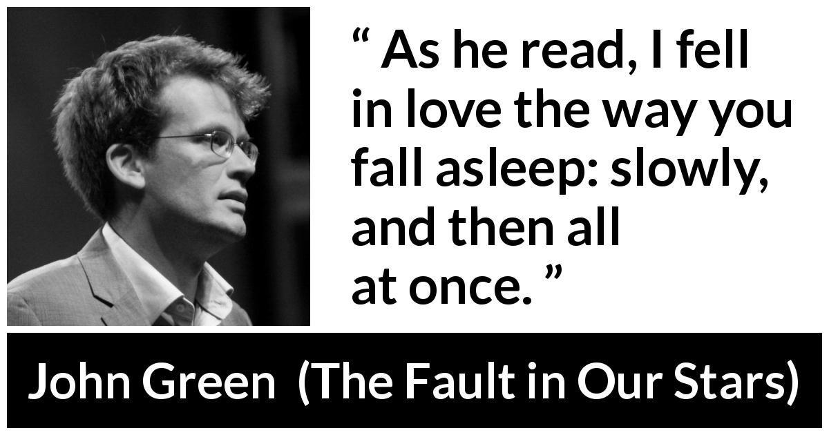 "John Green about love (""The Fault in Our Stars"", 2012) - As he read, I fell in love the way you fall asleep: slowly, and then all at once."