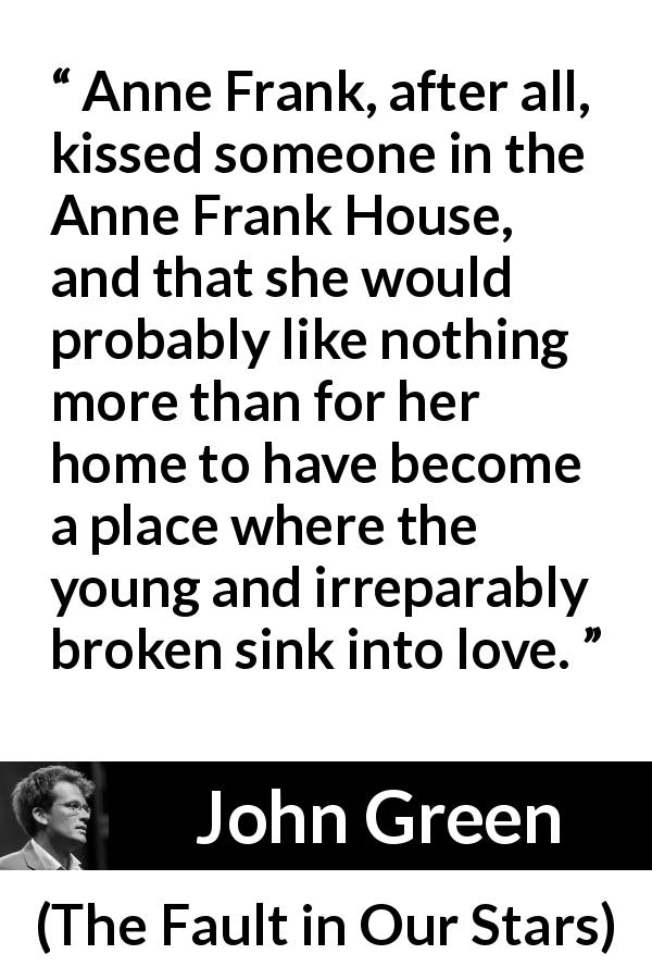 "John Green about love (""The Fault in Our Stars"", 2012) - Anne Frank, after all, kissed someone in the Anne Frank House, and that she would probably like nothing more than for her home to have become a place where the young and irreparably broken sink into love."