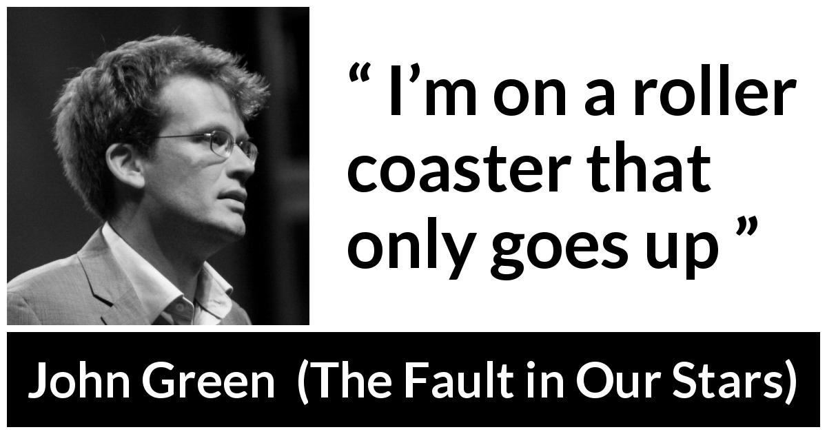 "John Green about mood (""The Fault in Our Stars"", 2012) - I'm on a roller coaster that only goes up"